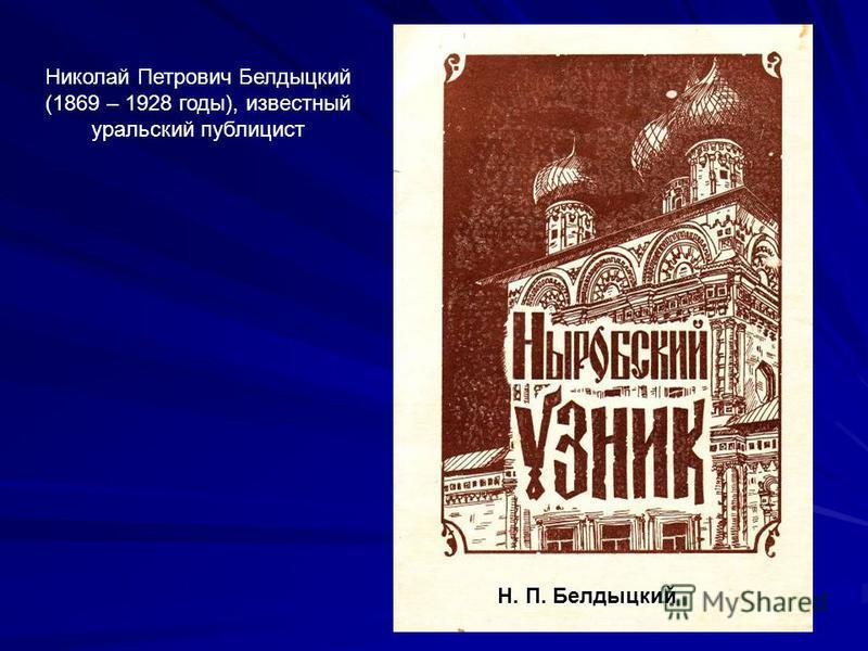 Н. П. Белдыцкий Николай Петрович Белдыцкий (1869 – 1928 годы), известный уральский публицист