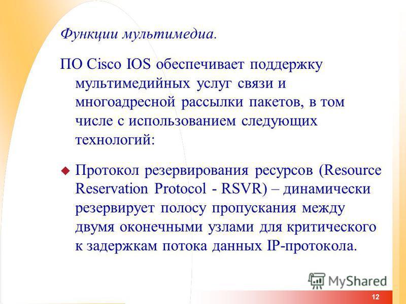 12 Функции мультимедиа. ПО Cisco IOS обеспечивает поддержку мультимедийных услуг связи и многоадресной рассылки пакетов, в том числе с использованием следующих технологий: Протокол резервирования ресурсов (Resource Reservation Protocol - RSVR) – дина