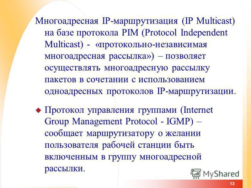 13 Многоадресная IP-маршрутизация (IP Multicast) на базе протокола PIM (Protocol Independent Multicast) - «протокольно-независимая многоадресная рассылка») – позволяет осуществлять многоадресную рассылку пакетов в сочетании с использованием одноадрес
