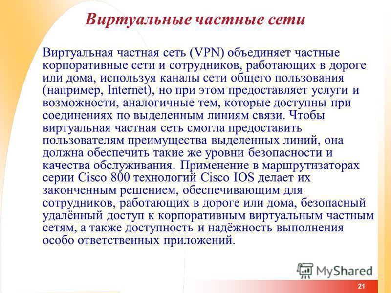 21 Виртуальная частная сеть (VPN) объединяет частные корпоративные сети и сотрудников, работающих в дороге или дома, используя каналы сети общего пользования (например, Internet), но при этом предоставляет услуги и возможности, аналогичные тем, котор