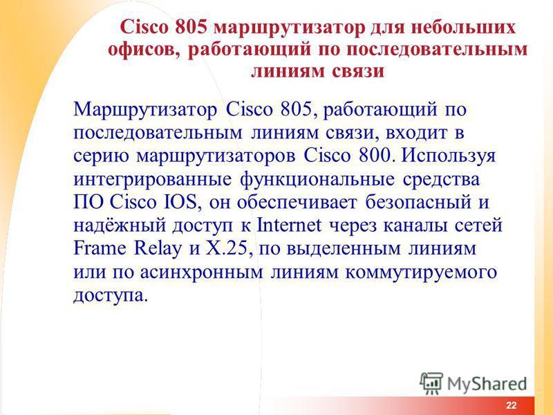 22 Маршрутизатор Cisco 805, работающий по последовательным линиям связи, входит в серию маршрутизаторов Cisco 800. Используя интегрированные функциональные средства ПО Cisco IOS, он обеспечивает безопасный и надёжный доступ к Internet через каналы се