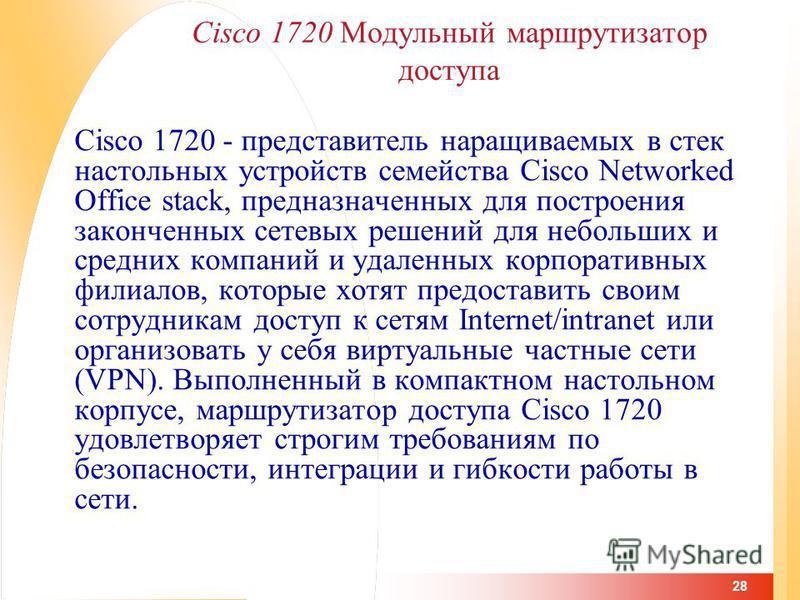 28 Cisco 1720 Модульный маршрутизатор доступа Cisco 1720 - представитель наращиваемых в стек настольных устройств семейства Cisco Networked Office stack, предназначенных для построения законченных сетевых решений для небольших и средних компаний и уд