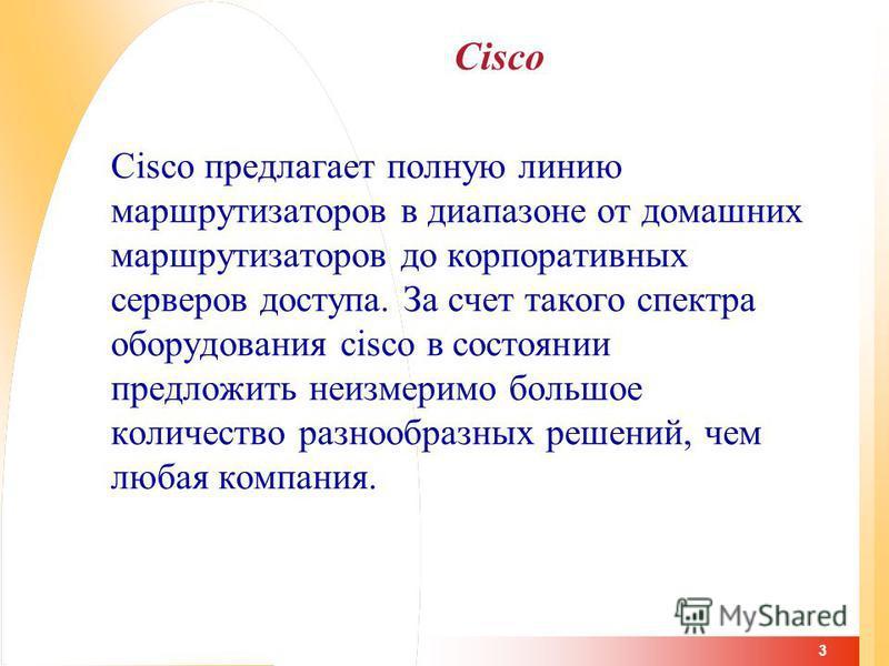 3 Cisco Cisco предлагает полную линию маршрутизаторов в диапазоне от домашних маршрутизаторов до корпоративных серверов доступа. За счет такого спектра оборудования cisco в состоянии предложить неизмеримо большое количество разнообразных решений, чем