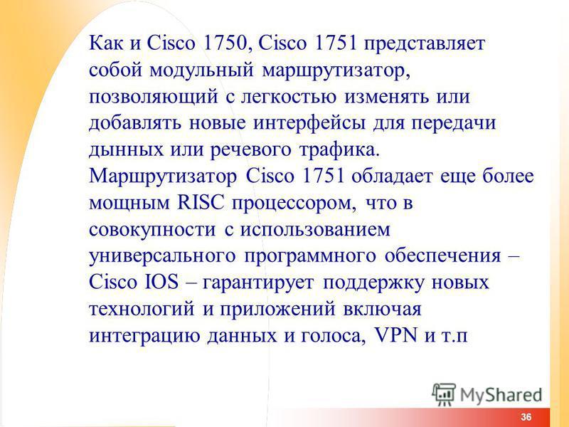 36 Как и Cisco 1750, Cisco 1751 представляет собой модульный маршрутизатор, позволяющий с легкостью изменять или добавлять новые интерфейсы для передачи дынных или речевого трафика. Маршрутизатор Cisco 1751 обладает еще более мощным RISC процессором,
