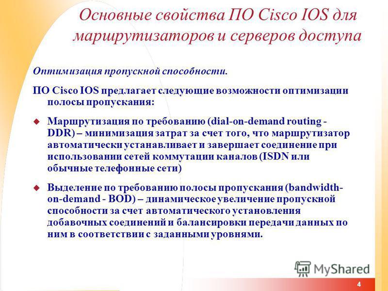 4 Основные свойства ПО Cisco IOS для маршрутизаторов и серверов доступа Оптимизация пропускной способности. ПО Cisco IOS предлагает следующие возможности оптимизации полосы пропускания: Маршрутизация по требованию (dial-on-demand routing - DDR) – мин
