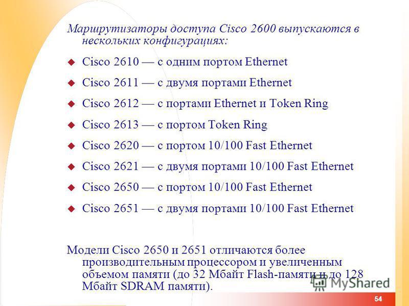 54 Маршрутизаторы доступа Cisco 2600 выпускаются в нескольких конфигурациях: Cisco 2610 с одним портом Ethernet Cisco 2611 с двумя портами Ethernet Cisco 2612 с портами Ethernet и Token Ring Cisco 2613 с портом Token Ring Cisco 2620 с портом 10/100 F