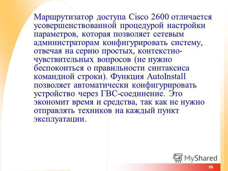 59 Маршрутизатор доступа Cisco 2600 отличается усовершенствованной процедурой настройки параметров, которая позволяет сетевым администраторам конфигурировать систему, отвечая на серию простых, контекстно- чувствительных вопросов (не нужно беспокоитьс