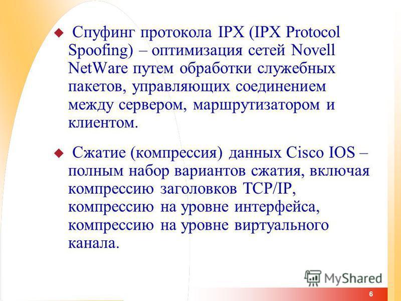 6 Спуфинг протокола IPX (IPX Protocol Spoofing) – оптимизация сетей Novell NetWare путем обработки служебных пакетов, управляющих соединением между сервером, маршрутизатором и клиентом. Сжатие (компрессия) данных Cisco IOS – полным набор вариантов сж