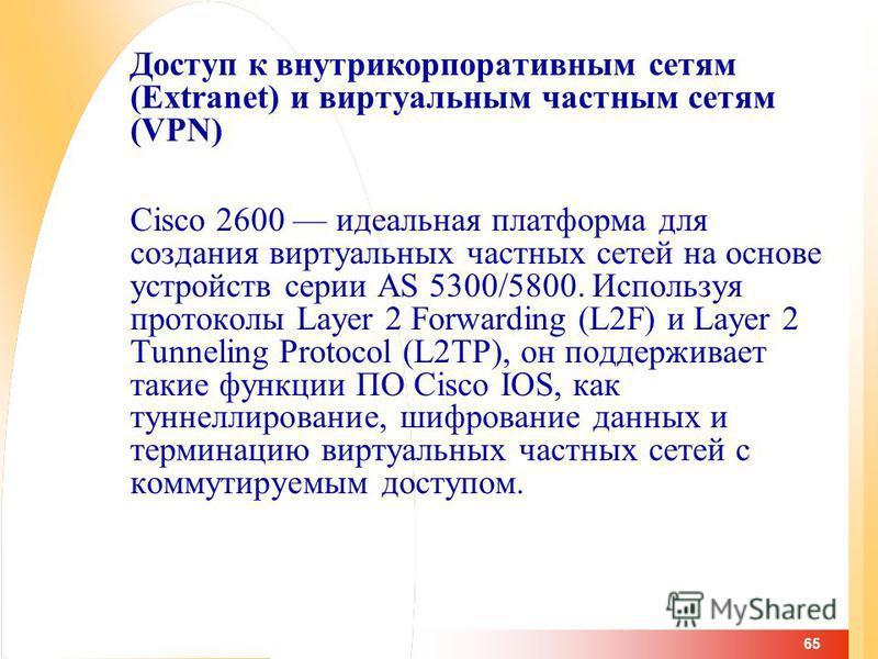 65 Доступ к внутрикорпоративным сетям (Extranet) и виртуальным частным сетям (VPN) Cisco 2600 идеальная платформа для создания виртуальных частных сетей на основе устройств серии AS 5300/5800. Используя протоколы Layer 2 Forwarding (L2F) и Layer 2 Tu