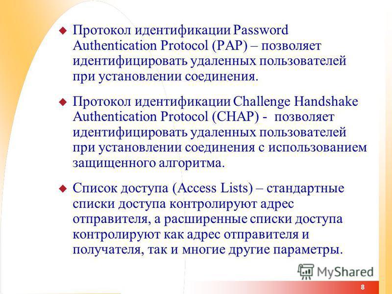 8 Протокол идентификации Password Authentication Protocol (PAP) – позволяет идентифицировать удаленных пользователей при установлении соединения. Протокол идентификации Challenge Handshake Authentication Protocol (CHAP) - позволяет идентифицировать у