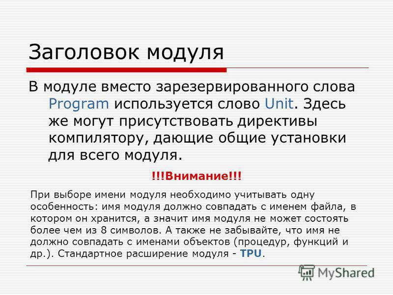 Заголовок модуля В модуле вместо зарезервированного слова Program используется слово Unit. Здесь же могут присутствовать директивы компилятору, дающие общие установки для всего модуля. !!!Внимание!!! При выборе имени модуля необходимо учитывать одну