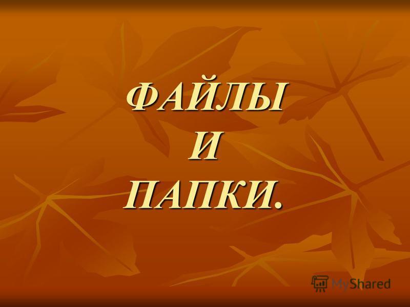 ФАЙЛЫ И ПАПКИ.