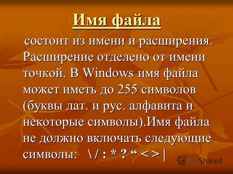 Имя файла состоит из имени и расширения. Расширение отделено от имени точкой. В Windows имя файла может иметь до 255 символов (буквы лат. и рус. алфавита и некоторые символы).Имя файла не должно включать следующие символы: \ / : * ? | состоит из имен