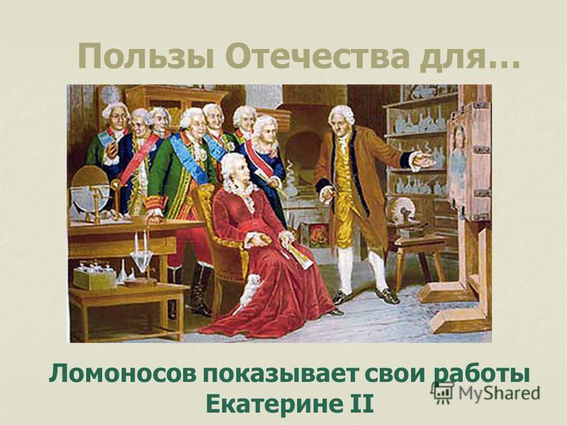 Ломоносов показывает свои работы Екатерине II Пользы Отечества для…