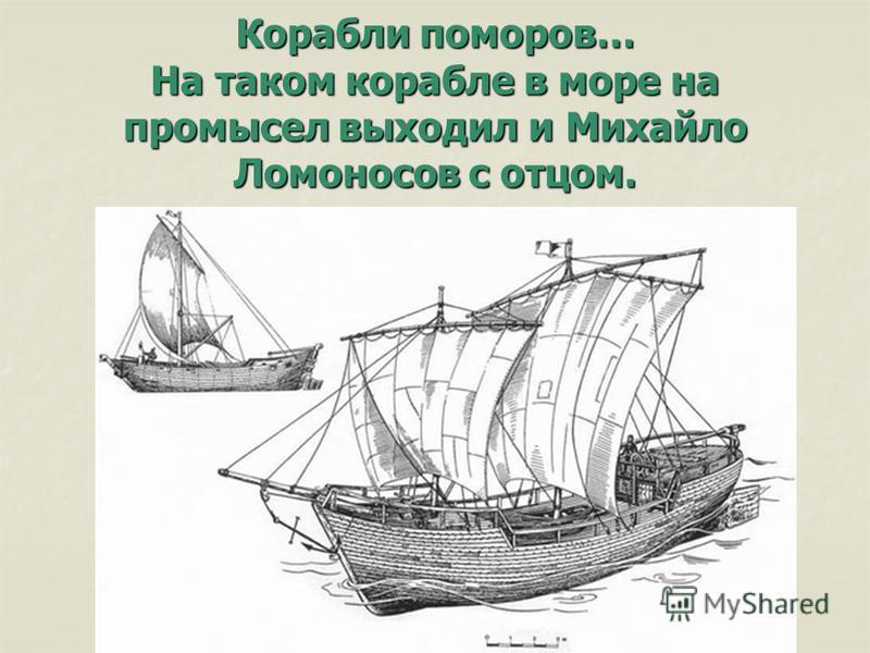 Корабли поморов… На таком корабле в море на промысел выходил и Михайло Ломоносов с отцом.