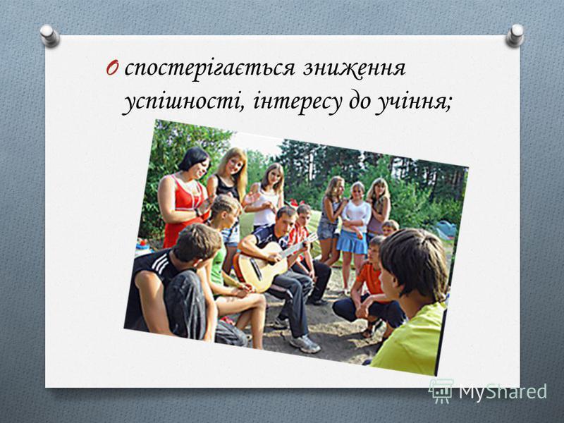 O спостерігається зниження успішності, інтересу до учіння;