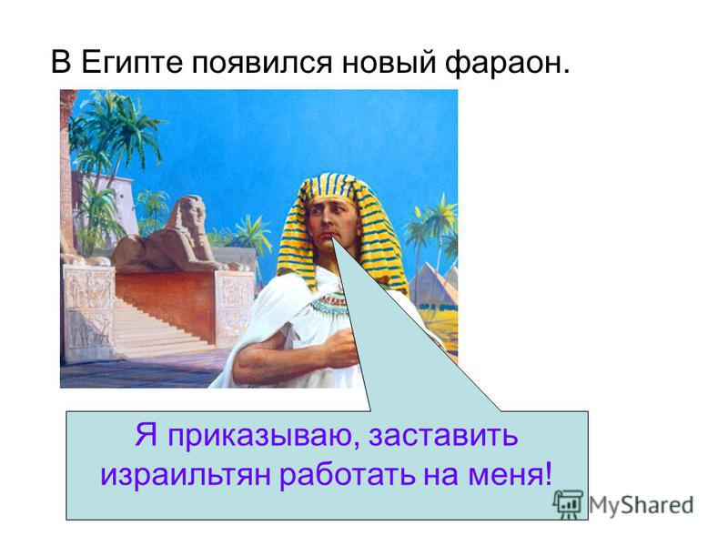 В Египте появился новый фараон. Я приказываю, заставить израильтян работать на меня!