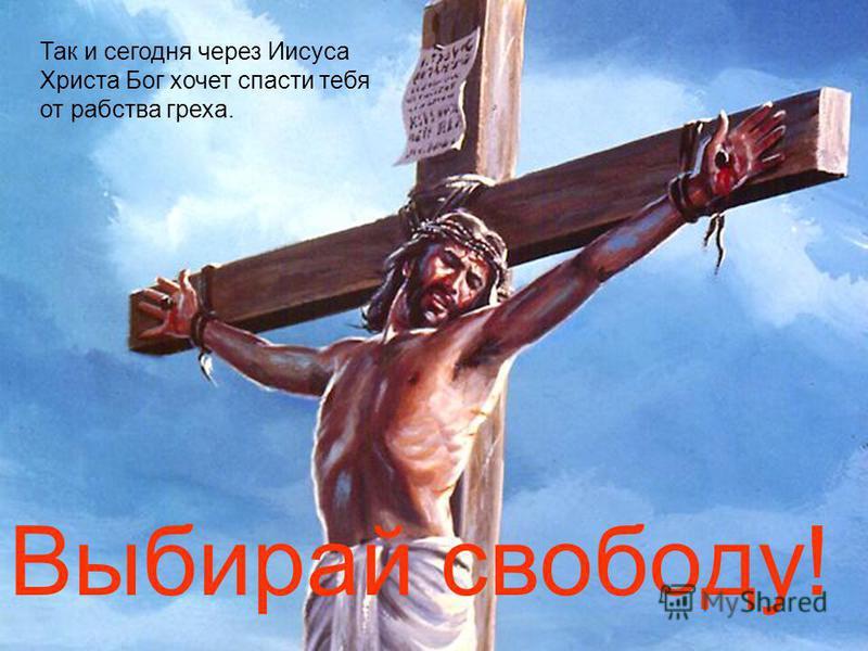 Так и сегодня через Иисуса Христа Бог хочет спасти тебя от рабства греха. Выбирай свободу!