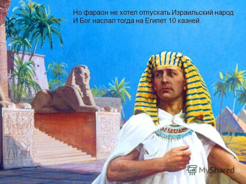 Но фараон не хотел отпускать Израильский народ И Бог наслал тогда на Египет 10 казней.
