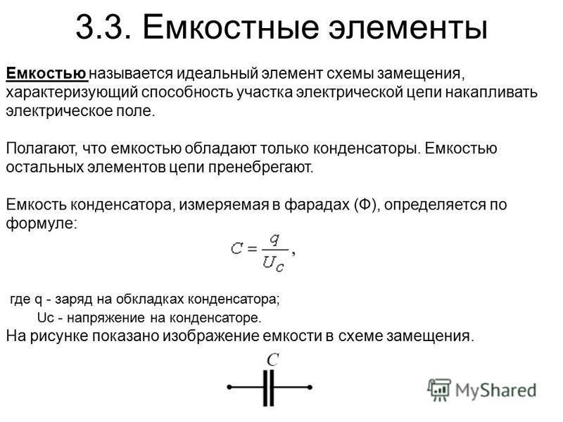 3.3. Емкостные элементы Емкостью называется идеальный элемент схемы замещения, характеризующий способность участка электрической цепи накапливать электрическое поле. Полагают, что емкостью обладают только конденсаторы. Емкостью остальных элементов це