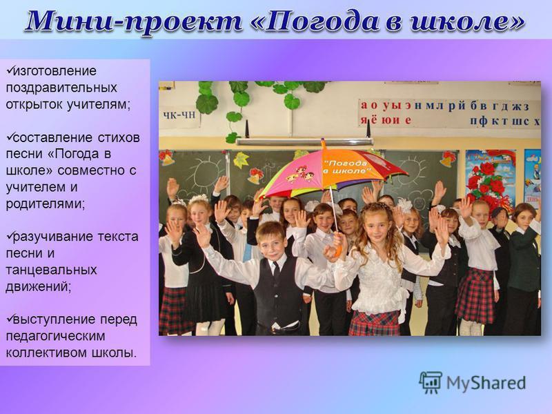 изготовление поздравительных открыток учителям; составление стихов песни «Погода в школе» совместно с учителем и родителями; разучивание текста песни и танцевальных движений; выступление перед педагогическим коллективом школы.