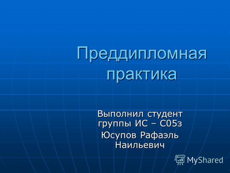 Преддипломная практика Выполнил студент группы ИС – С05 з Юсупов Рафаэль Наильевич
