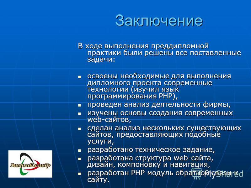 Заключение В ходе выполнения преддипломной практики были решены все поставленные задачи: освоены необходимые для выполнения дипломного проекта современные технологии (изучил язык программирования PHP), освоены необходимые для выполнения дипломного пр