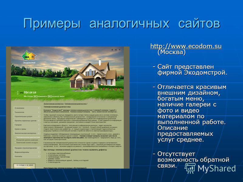 Примеры аналогичных сайтов http://www.ecodom.su (Москва) http://www.ecodom.su (Москва)http://www.ecodom.su - Сайт представлен фирмой Экодомстрой. - Сайт представлен фирмой Экодомстрой. - Отличается красивым внешним дизайном, богатым меню, наличие гал