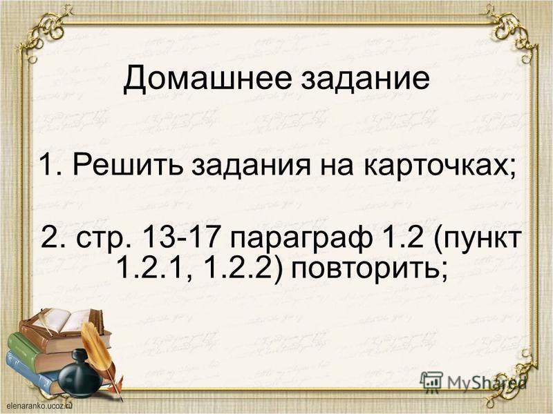 Домашнее задание 1. Решить задания на карточках; 2. стр. 13-17 параграф 1.2 (пункт 1.2.1, 1.2.2) повторить;