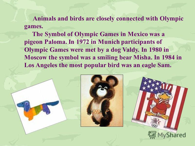 Animals and birds are closely connected with Olympic games. The Symbol of Olympic Games in Mexico was a pigeon Paloma. In 1972 in Munich participants of Olympic Games were met by a dog Valdy. In 1980 in Moscow the symbol was a smiling bear Misha. In
