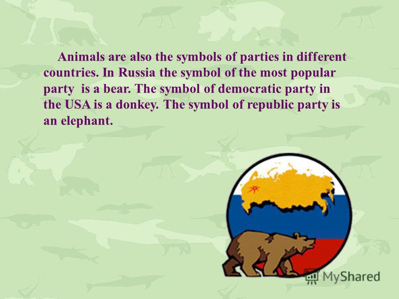 Animals are also the symbols of parties in different countries. In Russia the symbol of the most popular party is a bear. The symbol of democratic party in the USA is a donkey. The symbol of republic party is an elephant.