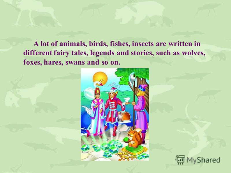 A lot of animals, birds, fishes, insects are written in different fairy tales, legends and stories, such as wolves, foxes, hares, swans and so on.