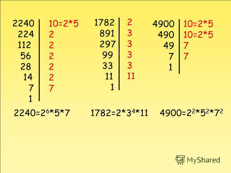 2240 224 112 56 28 14 7 1 10=2*5 2 7 2240=2 6 *5*7 1782 891 297 99 33 11 1 2 3 11 1782=2*3 4 *11 4900 490 49 7 1 10=2*5 7 4900=2 2 *5 2 *7 2