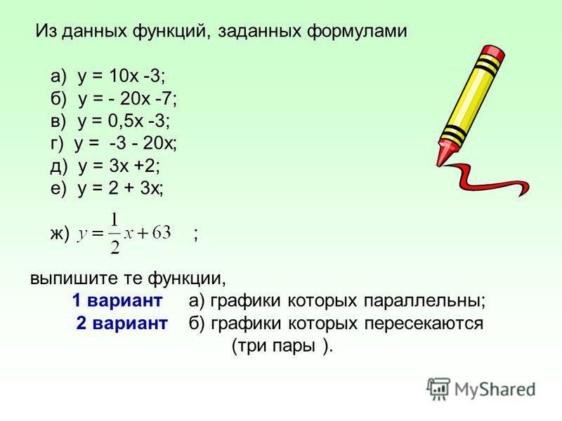 Из данных функций, заданных формулами а) у = 10 х -3; б) у = - 20 х -7; в) у = 0,5 х -3; г) у = -3 - 20 х; д) у = 3 х +2; е) у = 2 + 3 х; ж) ; выпишите те функции, 1 вариант а) графики которых параллельны; 2 вариант б) графики которых пересекаются (т
