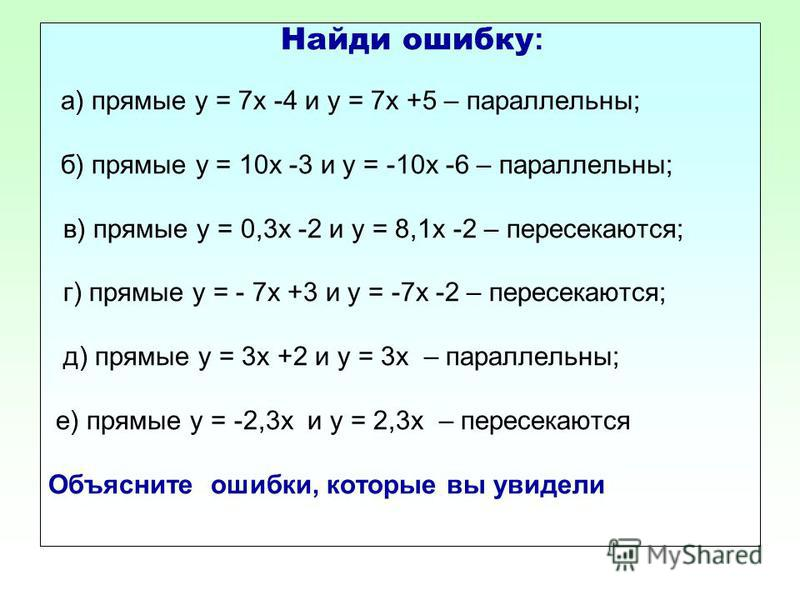 Найди ошибку : а) прямые у = 7 х -4 и у = 7 х +5 – параллельны; б) прямые у = 10 х -3 и у = -10 х -6 – параллельны; в) прямые у = 0,3 х -2 и у = 8,1 х -2 – пересекаются; г) прямые у = - 7 х +3 и у = -7 х -2 – пересекаются; д) прямые у = 3 х +2 и у =
