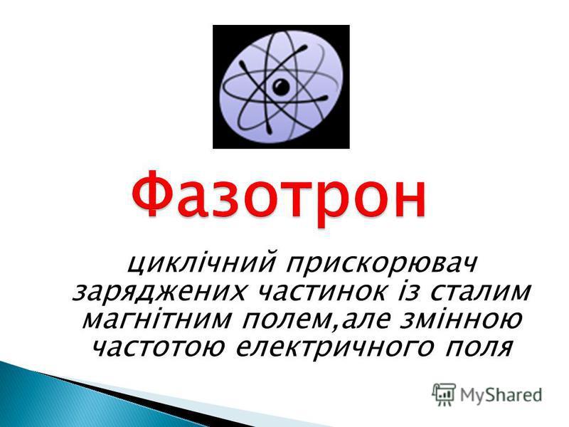 циклічний прискорювач заряджених частинок із сталим магнітним полем,але змінною частотою електричного поля