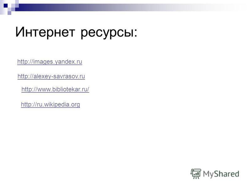 Интернет ресурсы: http://images.yandex.ru http://alexey-savrasov.ru http://www.bibliotekar.ru/ http://ru.wikipedia.org