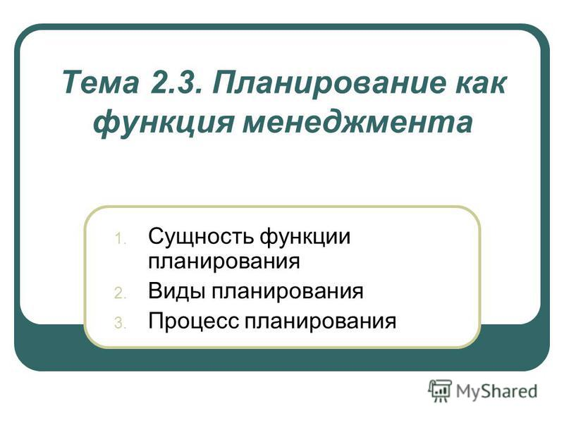 Тема 2.3. Планирование как функция менеджмента 1. Сущность функции планирования 2. Виды планирования 3. Процесс планирования