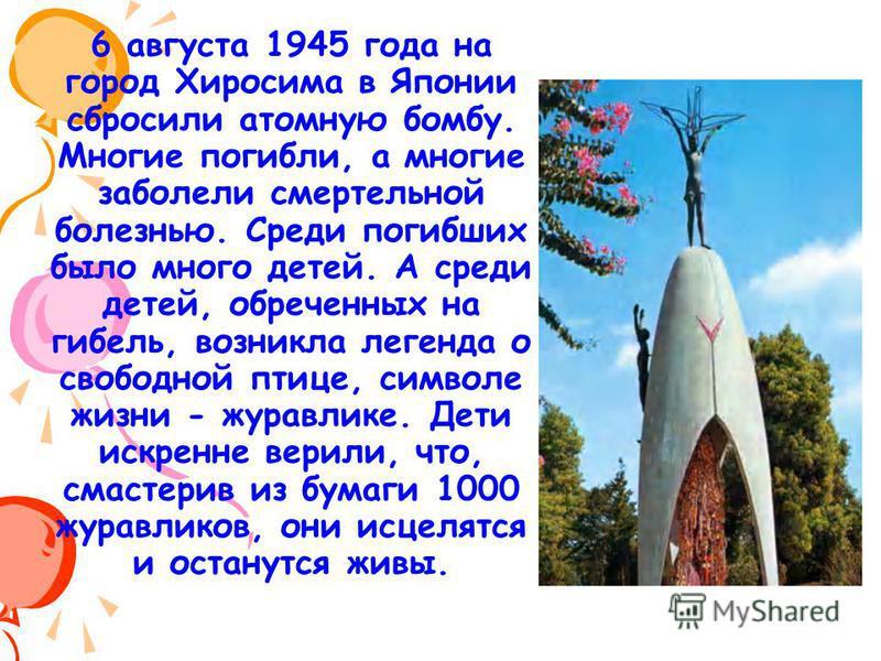 6 августа 1945 года на город Хиросима в Японии сбросили атомную бомбу. Многие погибли, а многие заболели смертельной болезнью. Среди погибших было много детей. А среди детей, обреченных на гибель, возникла легенда о свободной птице, символе жизни - ж
