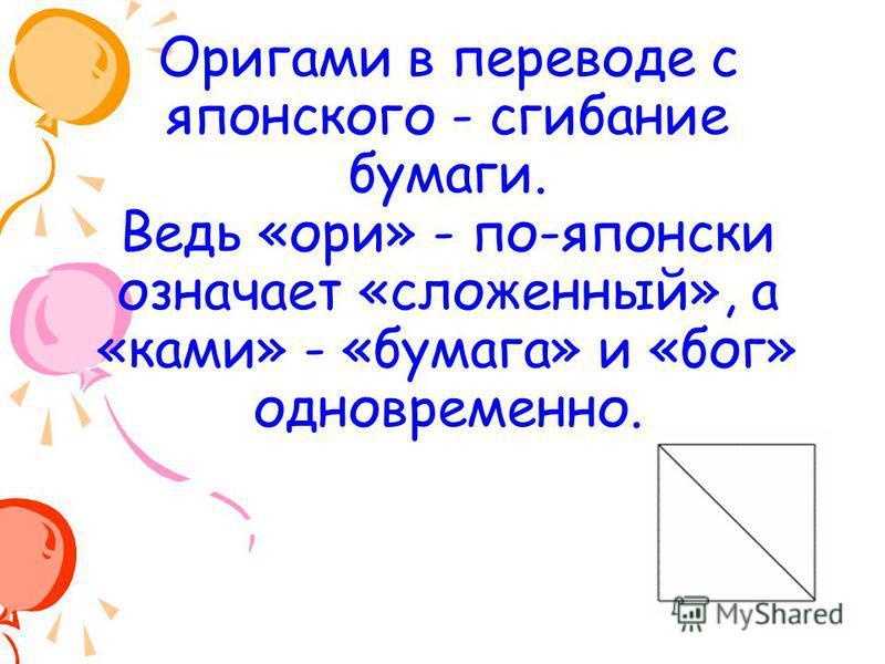 Оригами в переводе с японского - сгибание бумаги. Ведь «ори» - по-японски означает «сложенный», а «коми» - «бумага» и «бог» одновременно.