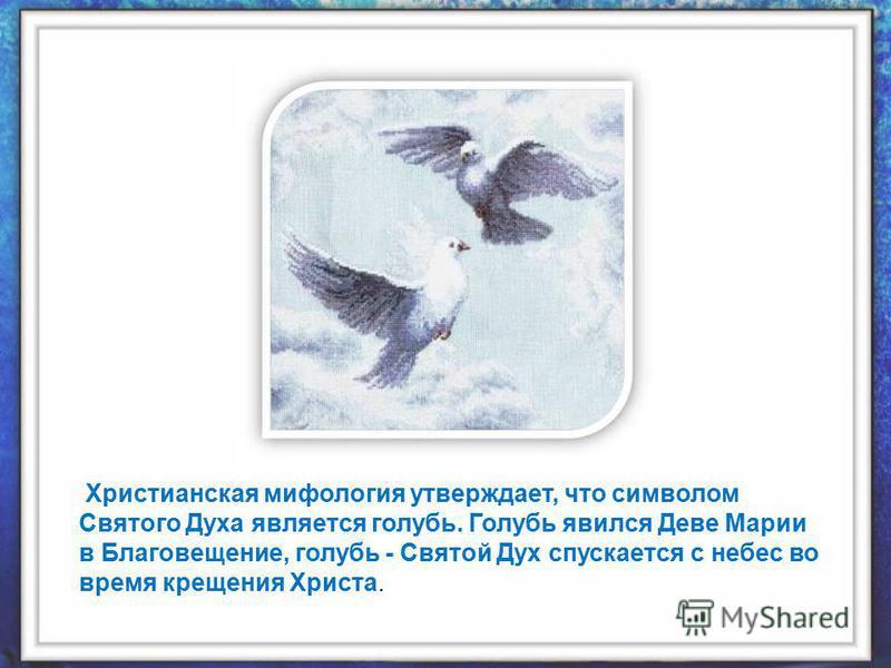 Христианская мифология утверждает, что символом Святого Духа является голубь. Голубь явился Деве Марии в Благовещение, голубь - Святой Дух спускается с небес во время крещения Христа.