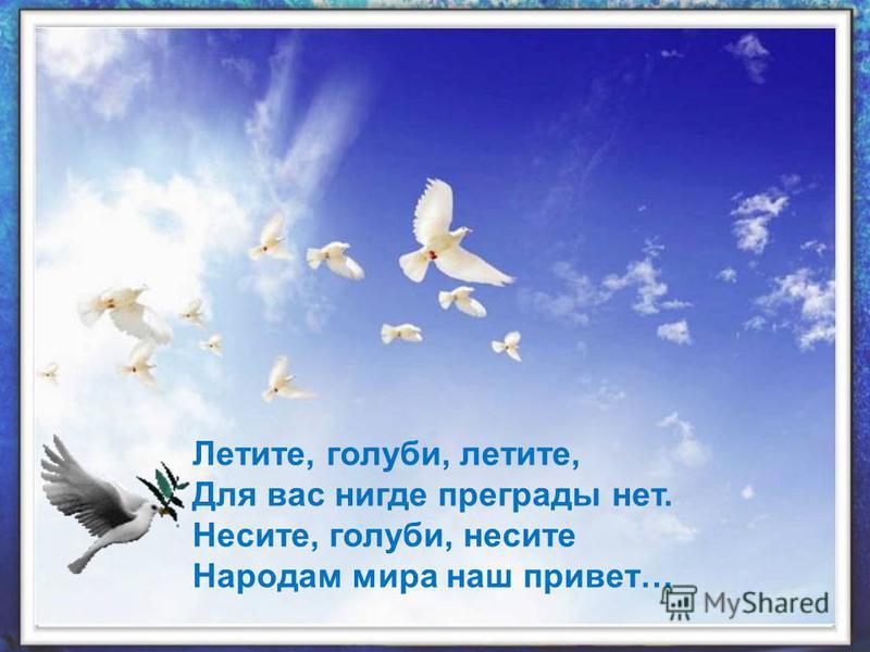 Летите, голуби, летите, Для вас нигде преграды нет. Несите, голуби, несите Народам мира наш привет…