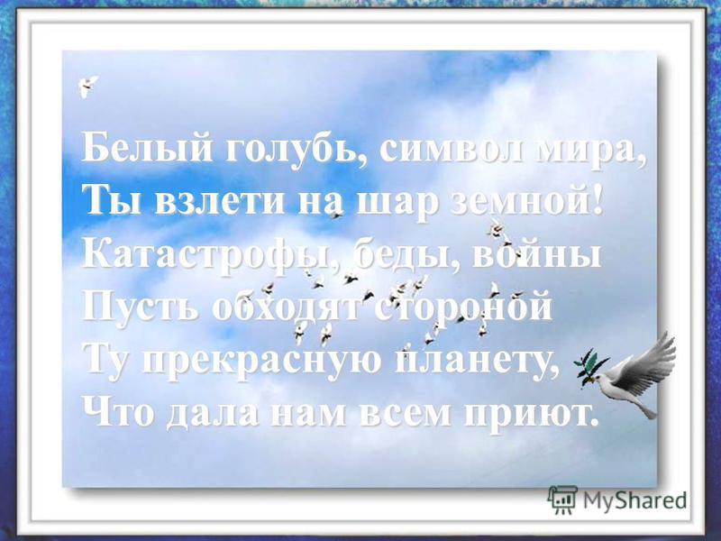 Белый голубь, символ мира, Ты взлети на шар земной! Катастрофы, беды, войны Пусть обходят стороной Ту прекрасную планету, Что дала нам всем приют.