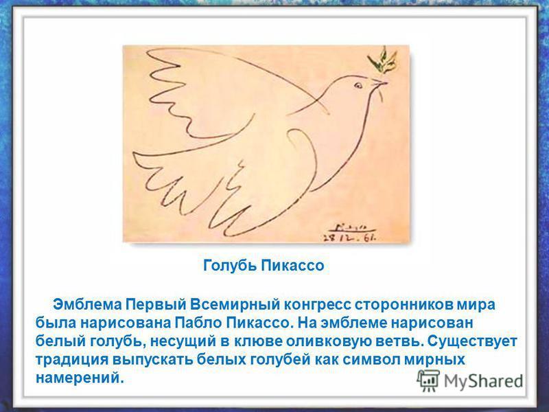 Эмблема Первый Всемирный конгресс сторонников мира была нарисована Пабло Пикассо. На эмблеме нарисован белый голубь, несущий в клюве оливковую ветвь. Существует традиция выпускать белых голубей как символ мирных намерений. Голубь Пикассо