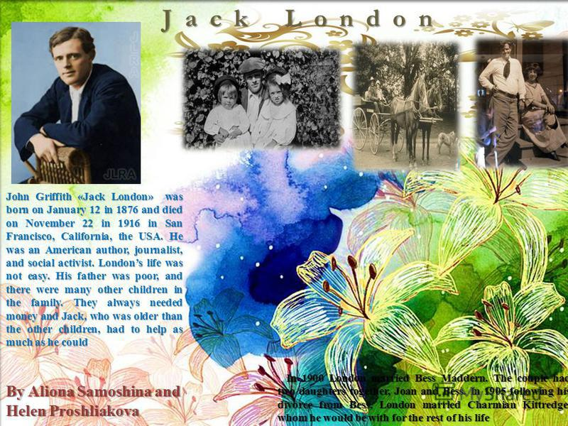 John Griffith «Jack London» was born on January 12 in 1876 and died on November 22 in 1916 in San Francisco, California, the USA. He was an American author, journalist, and social activist. Londons life was not easy. His father was poor, and there we