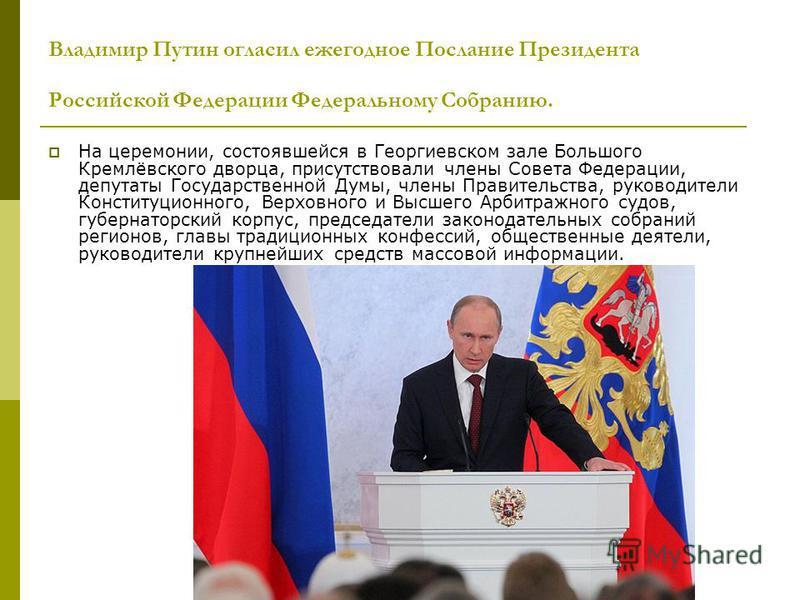 Владимир Путин огласил ежегодное Послание Президента Российской Федерации Федеральному Собранию. На церемонии, состоявшейся в Георгиевском зале Большого Кремлёвского дворца, присутствовали члены Совета Федерации, депутаты Государственной Думы, члены