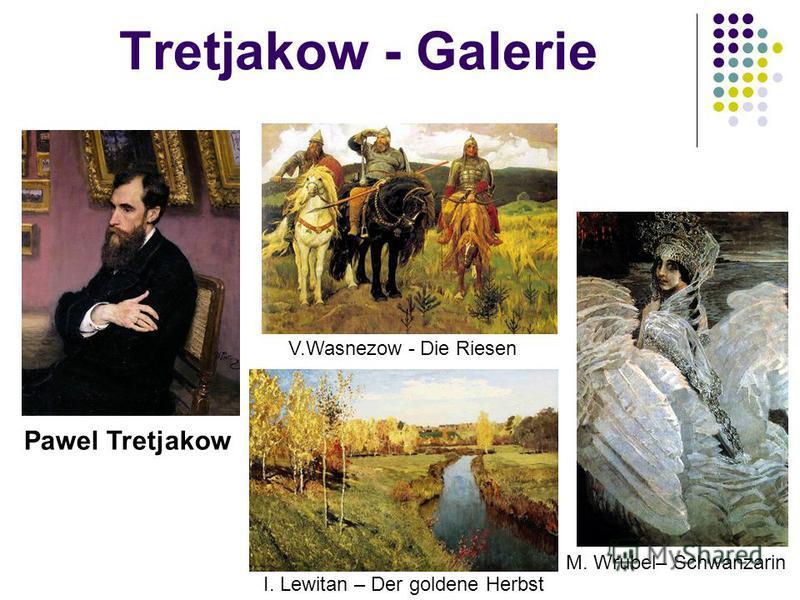Tretjakow - Galerie Pawel Tretjakow I. Lewitan – Der goldene Herbst M. Wrubel– Schwanzarin V.Wasnezow - Die Riesen