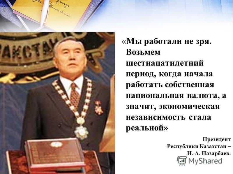 «Мы работали не зря. Возьмем шестнадцатилетний период, когда начала работать собственная национальная валюта, а значит, экономическая независимость стала реальной» Президент Республики Казахстан – Н. А. Назарбаев.
