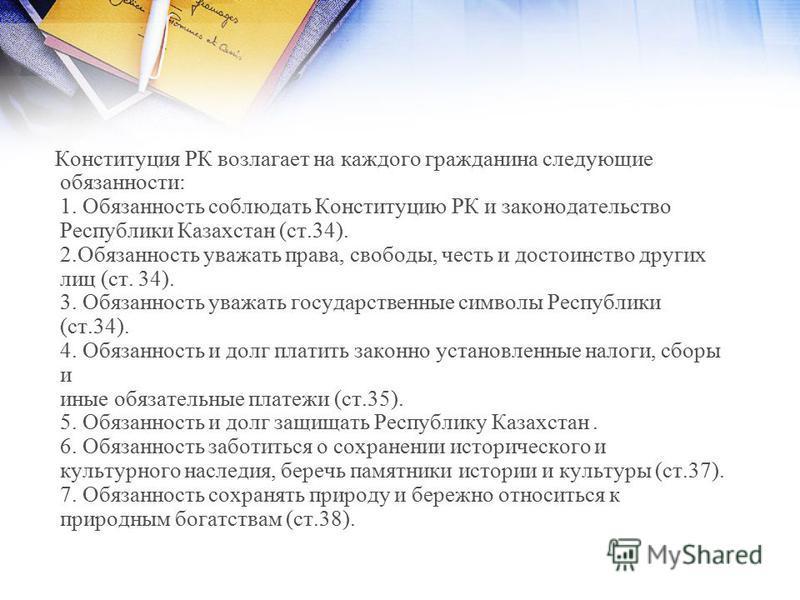 Конституция РК возлагает на каждого гражданина следующие обязанности: 1. Обязанность соблюдать Конституцию РК и законодательство Республики Казахстан (ст.34). 2. Обязанность уважать права, свободы, честь и достоинство других лиц (ст. 34). 3. Обязанно