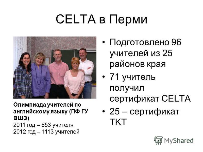 CELTA в Перми Подготовлено 96 учителей из 25 районов края 71 учитель получил сертификат CELTA 25 – сертификат TKT Олимпиада учителей по английскому языку (ПФ ГУ ВШЭ) 2011 год – 653 учителя 2012 год – 1113 учителей